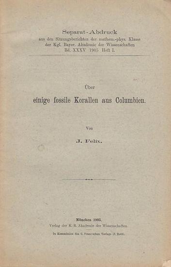 Felix, J.: Über einige fossile Korallen aus Columbien. (= Separat-Abdruck aus den Sitzungsberichten der mathem.-phys. Klasse der Kgl. Bayer. Akademie der Wissenschaften Bd. XXXV, Heft 1, 1905.)