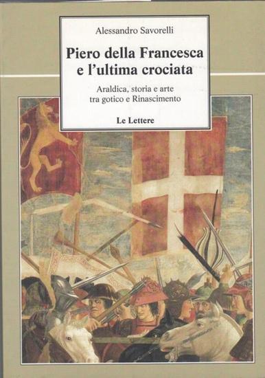Savorelli, Alessandro: Piero della Francesca e l ' ultima crociata. Araldica, storia e arte tra gotico e Rinascimento (la vie della storia, 41).