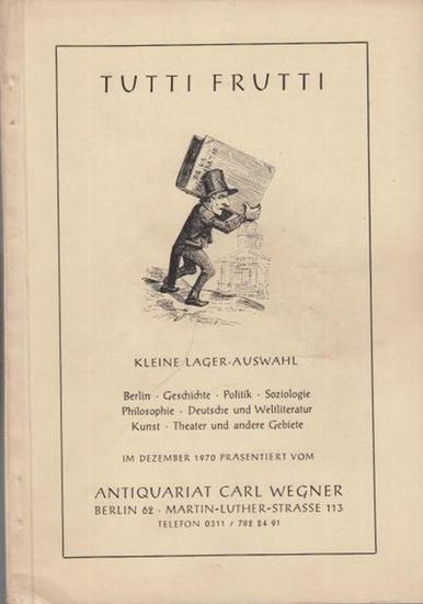 Wegner, Carl ( Antiquariat Berlin ): Tutti Frutti. Kleine Lager-Auswahl ( Berlin / Geschichte / Politik / Soziologie / Philosophie / Deutsche und Weltliteratur / Kunst / Theater u. a. Gebiete). Katalog aus dem Antiquariat Carl Wegner, Berlin, Martin-Luthe