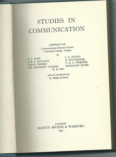 Ayer, A.J. / J.B.S. Haldane / Colin Cherry / J.Z. Young / R. Witttkower / T. B. L. Webster / Randolph Quirk und B. Ifor Evans: Studies in communication. Contributed to the Communication Research Centre, University College, London.
