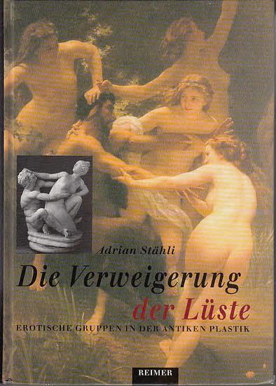 Stähli, Adrian: Die Verweigerung der Lüste : Erotische Gruppen in der antiken Plastik.