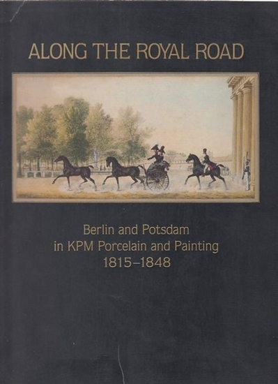 Ostergard, Derek E. (Editor): Along the Royal Road : Berlin and Potsdam in KPM Porcelain and Painting 1815 - 1848.