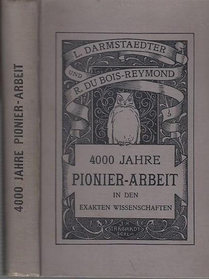 Darmstaedter, Ludwig / Du Bois-Reymond, R.: 4000 Jahre Pionier-Arbeit in den exakten Wissenschaften.