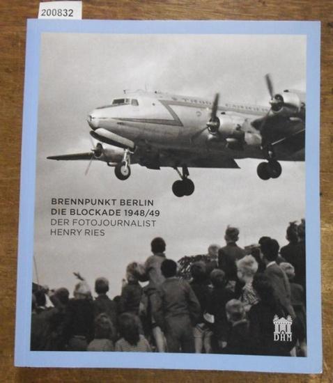 Ries, Henry. - Katrin Peters-Klaphake / Dieter Vorsteher (Hrsg.): Brennpunkt Berlin. Die Blockade 1948 / 49. Der Fotojournalist Henry Ries.