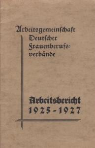 Arbeitsgemeinschaft Deutscher Frauenberufsverbände: Arbeitsbericht 1925-1927.