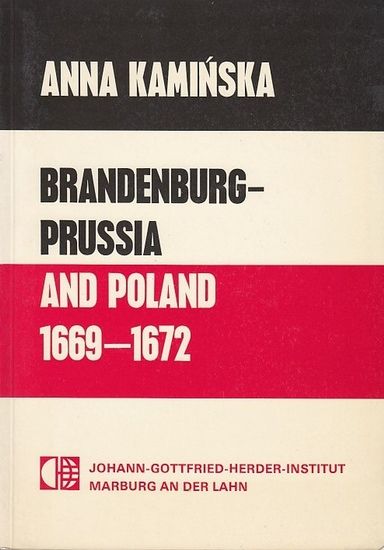 Kaminska, Anna : Brandenburg - Prussia and Poland. A Study in Diplomatic History (1669 - 1672). Preface by J. Lindersky. (= Marburger Ostforschungen Band 41.