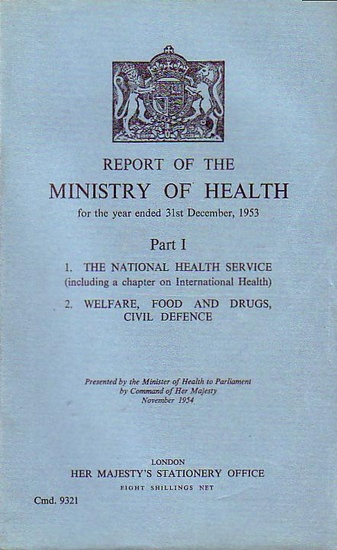 Minister of Health to Parliament by Command of Her Majesty (presented by): Report of the Ministry of Health for the year ended 31st December, 1953. Part I: 1. The National Health Service (including a chapter on International Health). 2. Welfare, food and