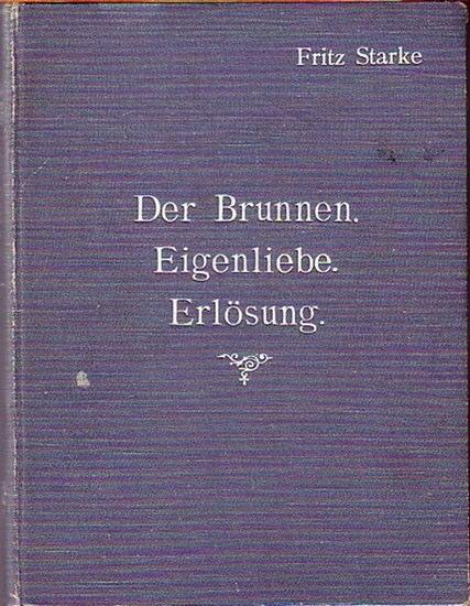 Starke, Fritz: Der Brunnen. Schauspiel in einem Aufzug / Eigenliebe. Schauspiel in zwei Akten / Erlösung. Ein Drama in drei Aufzügen.