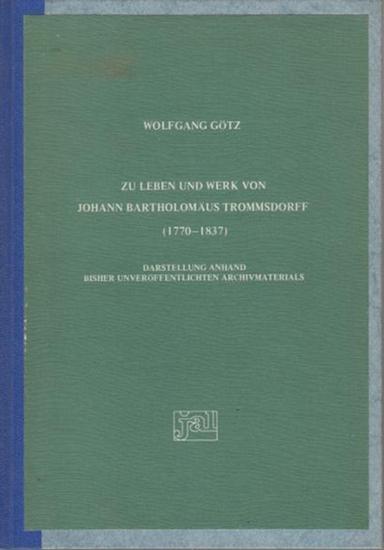 Trommsdorff, Johann Bartholomäus. - Götz, Wolfgang: Zu Leben und Werk von Johann Bartholomäus Trommsdorff (1770-1837) : Darstellung anhand bisher unveröffentlichten Archivmaterials.
