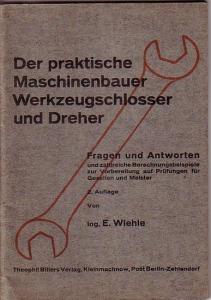 Wiehle, Ernst: Der praktische Maschinenbauer, Werkzeugschlosser und Dreher. Fragen und Antworten mit Berechnungen und Lösungen zur Vorbereitung auf die Gesellen- und Meisterprüfung.