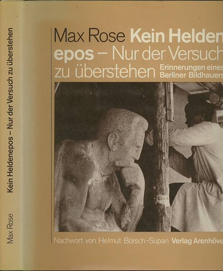 Rose, Max: Max Rose - Kein Heldenepos. Nur der Versuch zu überstehen. Erinnerungen eines Berliner Bildhauers. Nachwort von Helmut Börsch-Supan.