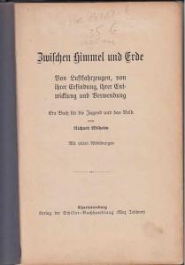 Wilhelm, Richard: Zwischen Himmel und Erde : Von Luftfahrzeugen, von ihrer Erfindung, ihrer Entwicklung und Verwendung. Ein Buch für die Jugend und das Volk.