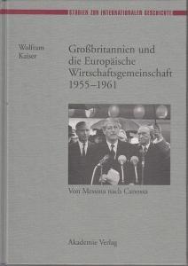 Kaiser, Wolfram: Grossbritannien und die Europäische Wirtschaftsgemeinschaft 1955 - 1961. Von Messina nach Canossa. (= Studien zur internationalen Geschichte, Bd. 2).