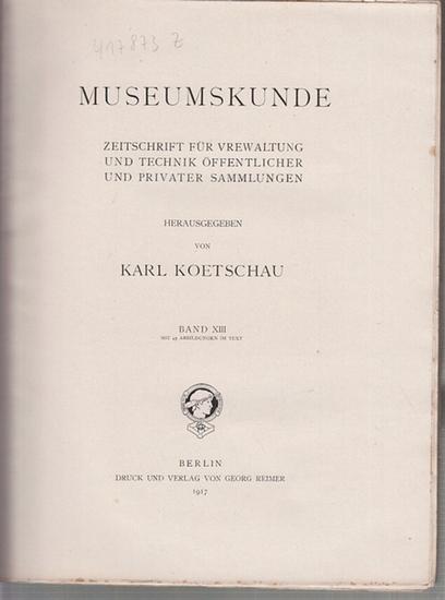 Museumskunde. - Koetschau, Dr. Karl (Hrsg.): Museumskunde. Zeitschrift für Verwaltung und Technik öffentlicher und privater Sammlungen. Band XIII (13), komplett mit den Heften 1 - 4, 1917.