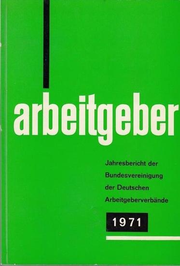 Bundesvereinigung Deutscher Arbeitgeberverbände (Hrsg): Jahresbericht der Bundesvereinigung der Deutschen Arbeitgeberverbände 1. Dezember 1970 - 30. November 1971. Vorgelegt der Mitgliederversammlung in Bonn-Bad Godesberg am 7. Dezember 1971.