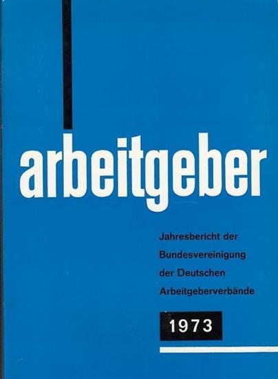 Bundesvereinigung Deutscher Arbeitgeberverbände (Hrsg): Jahresbericht der Bundesvereinigung der Deutschen Arbeitgeberverbände 1. Dezember 1972 - 30. November 1973. Vorgelegt der Mitgliederversammlung in Bonn-Bad Godesberg am 6. Dezember 1973.