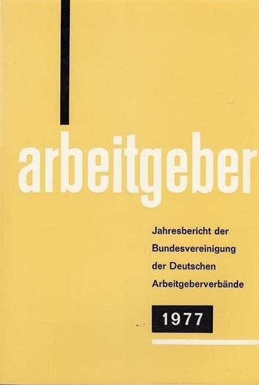 Bundesvereinigung Deutscher Arbeitgeberverbände (Hrsg): Jahresbericht der Bundesvereinigung der Deutschen Arbeitgeberverbände 1. Dezember 1976 - 30. November 1977. Vorgelegt der Mitgliederversammlung in Bonn - Bad Godesberg am 14. Dezember 1977.
