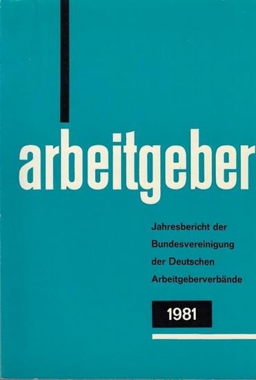 Bundesvereinigung Deutscher Arbeitgeberverbände (Hrsg): Jahresbericht der Bundesvereinigung der Deutschen Arbeitgeberverbände 1. Dezember 1980 - 30. November 1981. Vorgelegt der Mitgliederversammlung in Bonn - Bad Godesberg am 10. Dezember 1981.