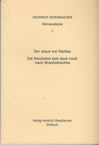 Rossbacher, Heinrich: Bühnenstücke I. Der Jesus von Dachau. Die Revolution kam doch noch nach Myscheblochka.