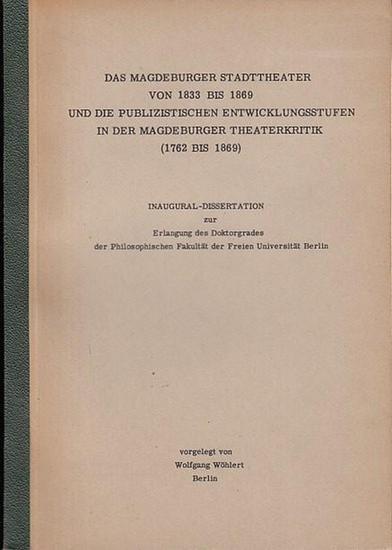 Wöhlert, Wolfgang Das Magdeburger Stadttheater von 1833 - 1869 und die publizistischen Entwicklungsstufen in der Magdeburger Theaterkritik (1762 - 1869). - Inaugural-Dissertation. 0