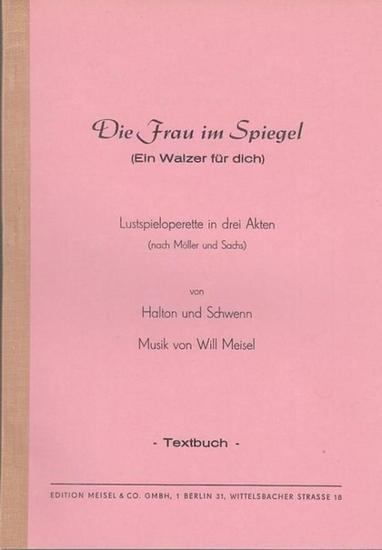 Halton [Theo] / Schwenn [Günther] / Musik: Will Meisel (nach Möller und Sachs): Die Frau im Spiegel (Ein Walzer für dich). Lustspieloperette in 3 Akten (nach Möller und Sachs). Textbuch.