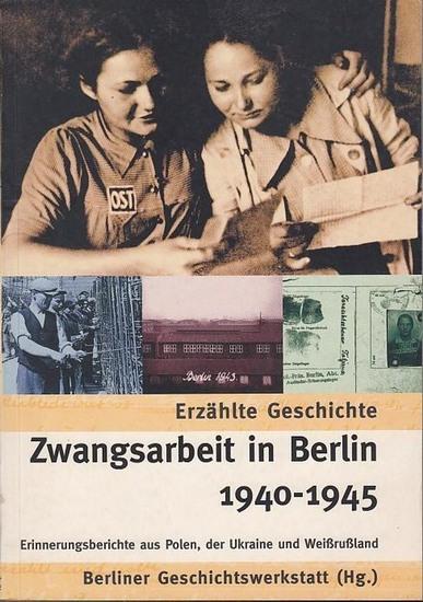 Berliner Geschichtswerkstatt (Hrsg.). - Zwangsarbeit in Berlin 1940 - 1945. Erzählte Geschichte. Erinnerungsberichte aus Polen, der Ukraine und Weißrußland. 0
