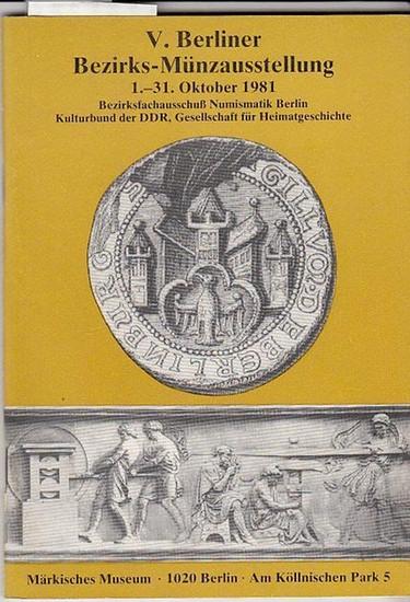 Bezirksausschuß Numismatik Berlin. Hrsg. Kulturbund der DDR. Gesellschaft für Heimatgeschichte. /( Redaktion Gerhard Gierow / Georg Pawlocki V.Berliner Bezirksausstellung 1 .- 31.Oktober1981. Märkisches Museum,