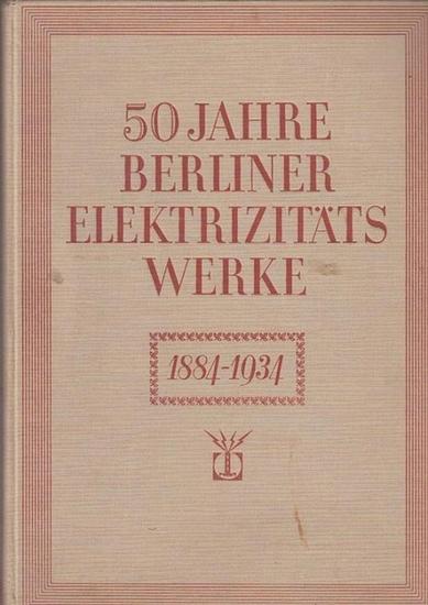 Berlin. - ElektrizitätsWerke. - Matschoß, C. / Schulz, E. / Groß, A. Th. (Bearb.): 50 Jahre Berliner Elektrizitäts-Werke 1884 - 1934. 0