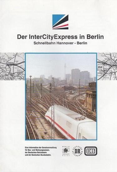 ICE. - Hrsg. Senatsverwaltung für Bau- und Wohnungswesen / Information Der InterCityExpress in Berlin. Schnellbahn Hannover - Berlin.