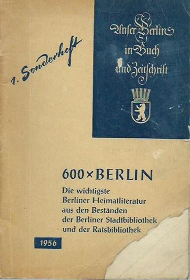 Berlin. - 600mal Berlin. Die wichtigste Berliner Heimatliteratur aus den Beständen der Berliner Stadtbibliothek und der Ratsbibliothek. Unser Berlin in Buch und Zeitschrift - 1. Sonderheft.