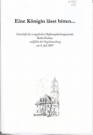 Berlin - Pankow. - Karin Baier (Hrsg.): Eine Königin lässt bitten … Festschrift der evangelischen Hoffnungskirchengemeinde, Berlin-Pankow; anläßlich der Orgeleinweihung am 8. Juli 2007.