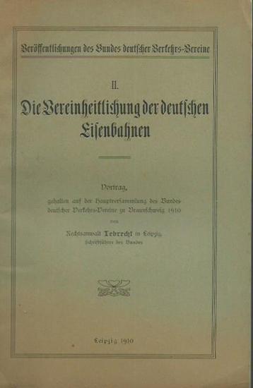 Lebrecht: Die Vereinheitlichung der deutschen Eisenbahnen. Vortrag, gehalten auf der Hauptversammlung des Bundes deutscher Verkehrs-Vereine zu Braunschweig 1910. (= Veröffentlichungen des Bundes deutscher Verkehrs-Vereine, II).