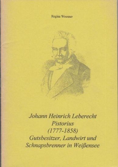 Pistorius, Johann Heinrich Leberecht. - Woesner, Regina. Hrsg.mit dem Stadtgeschichlichen Museum Weißensee. Johann Heinrich Leberecht Pistorius ( 1777 - 1858 ). Gutsbesitzer, Landwirt und Schnapsbrenner in Weißensee.
