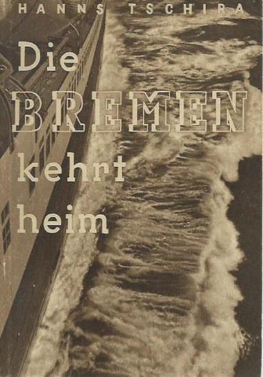 Tschira, Hanns: Die Bremen kehrt heim. Deutscher Seemannsgeist und deutsche Kameradschaft retten ein Schiff. Miterlebt, aufgeschrieben und bebildert von Hanns Tschira, Bordphotograph und Bildberichterstatter der Bremen.