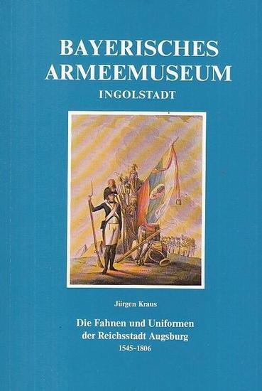 Bayerisches Armee - Museum. - Kraus, Jürgen: Die Fahnen und Uniformen der Reichsstadt Augsburg 1545 - 1806 (= Veröffentlichungen des Bayerischen Armeemuseums Ingolstadt, Band 7, Hrsg.: Ernst Aichner).