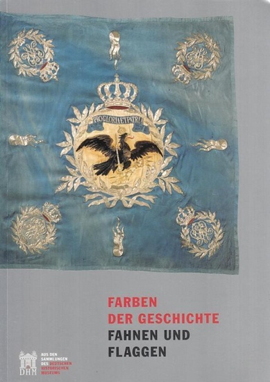 Hrsg.: Hohrath, Daniel / Evert, Urte / Bahro, Steffi: Farben der Geschichte. Fahnen und Flaggen. Aus den Sammlungen des Deutschen Historischen Museums.
