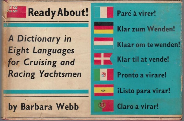 Ready about. - Barbara Webb: Ready about. A dictionary in eight languages for yachtsmen. Pare a virer. Klar zum Wenden. Klaar om te wenden. Klar til at vende. Pronto a virare. Listo para virar. Claro a virar. In english, french, german, dutch, danish, ita