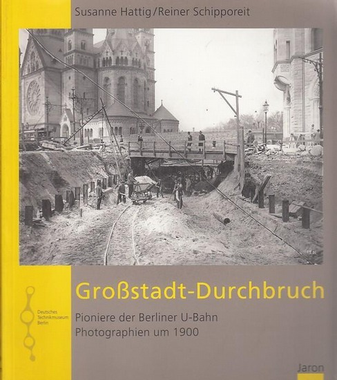 Hattig, Susanne / Schipporeit, Reiner. - Hrsg.: Technikmuseum Berlin. - Großstadt - Durchbuch. Pioniere der Berliner U - Bahn. Photographien um 1900. Herausgegeben vom Deutschen Technikmuseum Berlin.