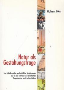 Höfer, Wolfram: Natur als Gestaltungsfrage. Zum Einfluß aktueller gesellschaftlicher Veränderungen auf die Idee von Natur und Landschaft als Gegenstand der Landschaftsarchitektur.