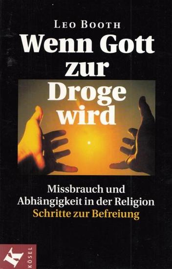 Booth, Leo: Wenn Gott zur Droge wird - Missbrauch und Abhängigkeit in der Religion. Schritte zur Befreiung.