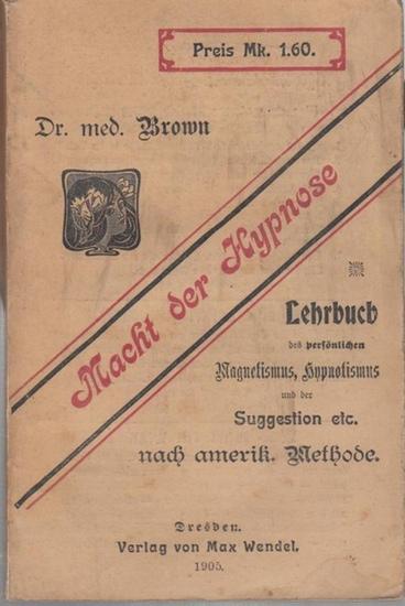 Brown, Dr. med.: Macht der Hypnose. Lehrbuch des Magnetismus, Hypnotismus und der Suggestion nach amerikanischer Methode.