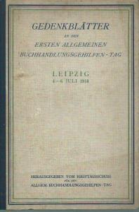 Buchhandlungsgehilfentag. - Gedenkblätter an den Ersten Allgemeinen Buchhandlungsgehilfen - Tag zu Leipzig 4. - 6. Juli 1914.