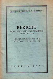 Friedrich Wilhelms Universität. - Friedrich-Wilhelms-Universität. Bericht des Wirtschafts- und Fürsorge-Ausschusses Sommer-Semester 1930 und Winter-Semester 1930 / 1931.