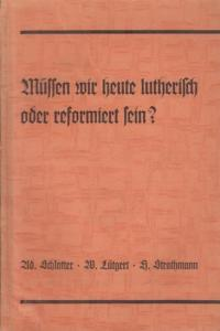 Schlatter, Adolf - Lutgert, Wilhelm - Strathmann, Hermann: Müssen wir heute lutherisch oder reformiert sein? Beiträge zur Frage einer neuen kirchlichen Einheit.