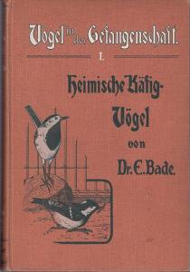 Bade, E. : Vögel in der Gefangenschaft. Erster Teil: Heimische Käfig-Vögel. Naturgeschichte, Pflege und Zucht der für die Gefangenschaft geeigneten einheimischen Vögel.