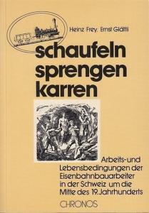 Frey, Heinz / Ernst Glättli: schaufeln, sprengen, karren. Arbeits- und Lebensbedingungen der Eisenbahnbauarbeiter in der Schweiz um die Mitte des 19. Jahrhunderts.