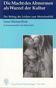 Riede, Ursus-Nikolaus in Zusammenarbeit mit Sabine Bartl: Die Macht des Abnormen als Wurzel der Kultur. Der Beitrag des Leidens zum Menschenbild.