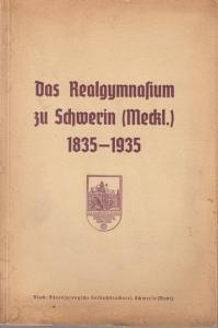 Schwerin, Altschülerschaft des Realgymnasiums. - Das Realgymnasium zu Schwerin ( Meckl. ) 1835 - 1935. Zur Jahrhundertfeier der Schule am 12. Oktober 1935 als Festgabe dargebracht von der Altschülerschaft.