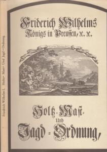 Friedrich Wilhelm I. - Joachim Graf Schönburg, Herbert Kraft: König Friedrich Wilhelm I. in Preußen - Holz-, Mast- und Jagdordnung aus dem Jahre 1720. Faksimileausgabe.