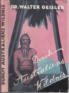 Geisler, Walter: Durch Australiens Wildnis. Forschungsreisen von Australiens Stätten der Kultur zu den Naturvölkern in den Jahren 1925 bis 1927. Volksausgabe.